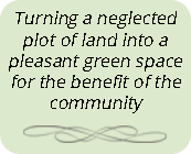 Turning a neglected plot of land into a pleasant green space for the benefit of the community
